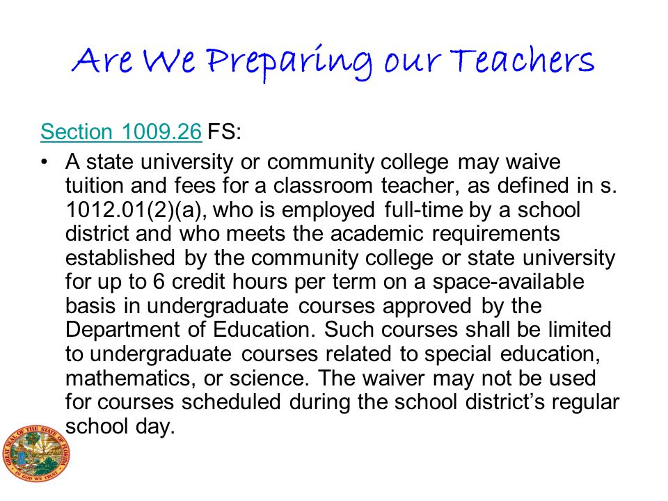 Are We Preparing our Teachers Section 1009.26Section 1009.26 FS: A state university or community college may waive tuition and fees for a classroom teacher, as defined in s.