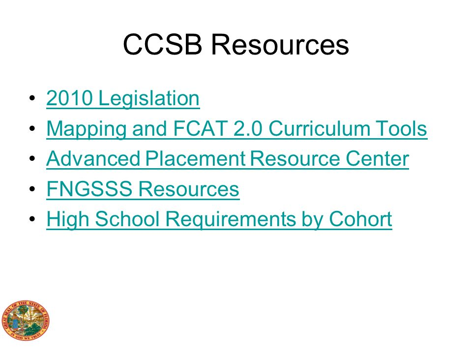 CCSB Resources 2010 Legislation Mapping and FCAT 2.0 Curriculum Tools Advanced Placement Resource Center FNGSSS Resources High School Requirements by Cohort