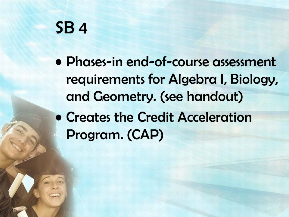 SB 4 Phases-in end-of-course assessment requirements for Algebra I, Biology, and Geometry.