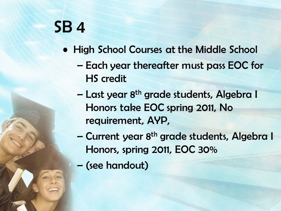 High School Courses at the Middle School –Each year thereafter must pass EOC for HS credit –Last year 8 th grade students, Algebra I Honors take EOC spring 2011, No requirement, AYP, –Current year 8 th grade students, Algebra I Honors, spring 2011, EOC 30% –(see handout)