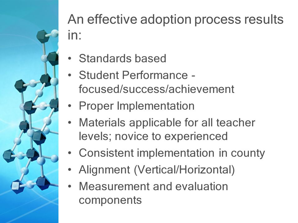An effective adoption process results in: Standards based Student Performance - focused/success/achievement Proper Implementation Materials applicable for all teacher levels; novice to experienced Consistent implementation in county Alignment (Vertical/Horizontal) Measurement and evaluation components