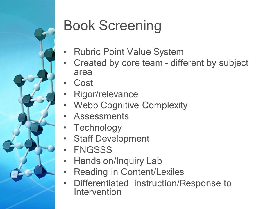 Book Screening Rubric Point Value System Created by core team – different by subject area Cost Rigor/relevance Webb Cognitive Complexity Assessments Technology Staff Development FNGSSS Hands on/Inquiry Lab Reading in Content/Lexiles Differentiated instruction/Response to Intervention