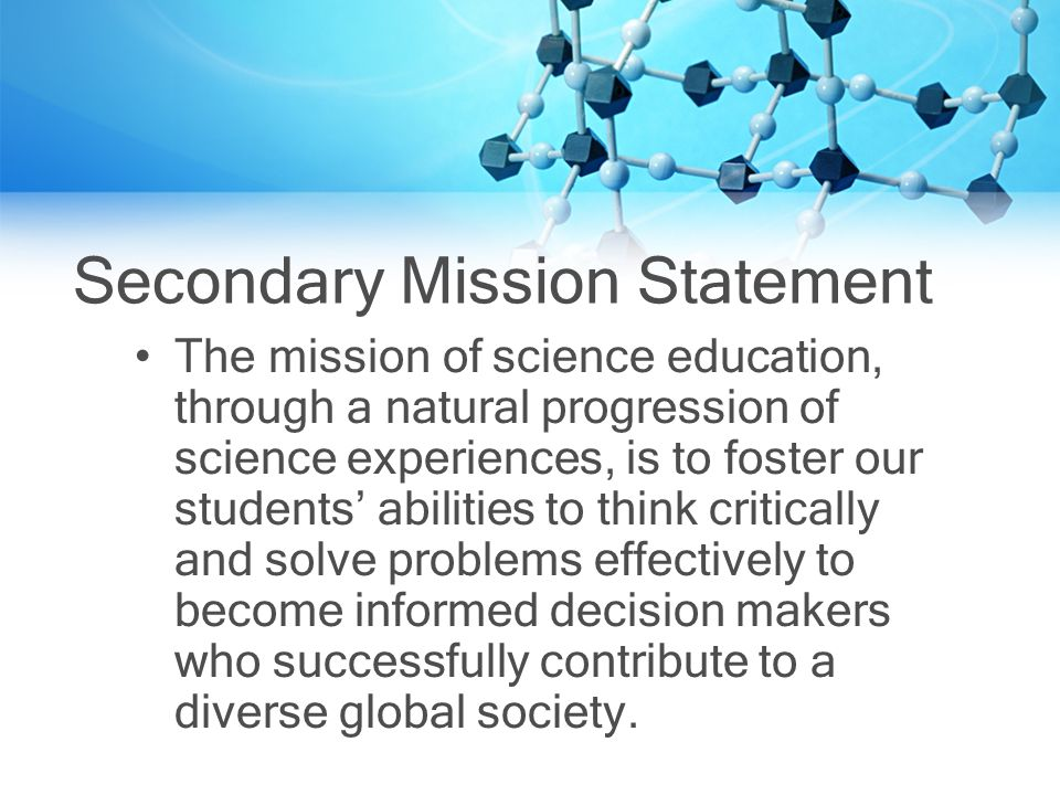 Secondary Mission Statement The mission of science education, through a natural progression of science experiences, is to foster our students abilities to think critically and solve problems effectively to become informed decision makers who successfully contribute to a diverse global society.