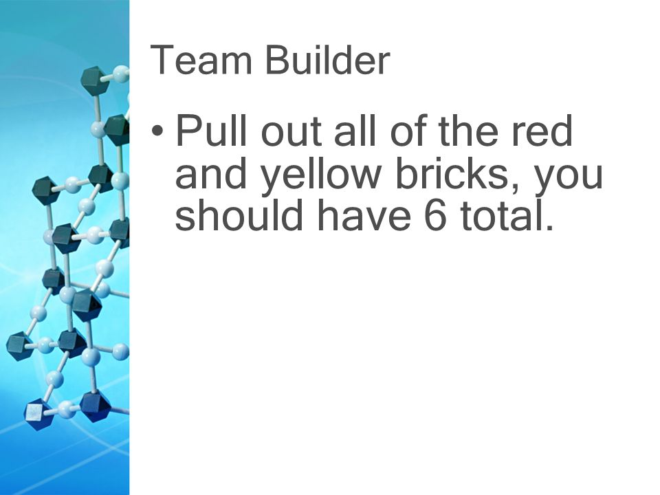 Team Builder Pull out all of the red and yellow bricks, you should have 6 total.