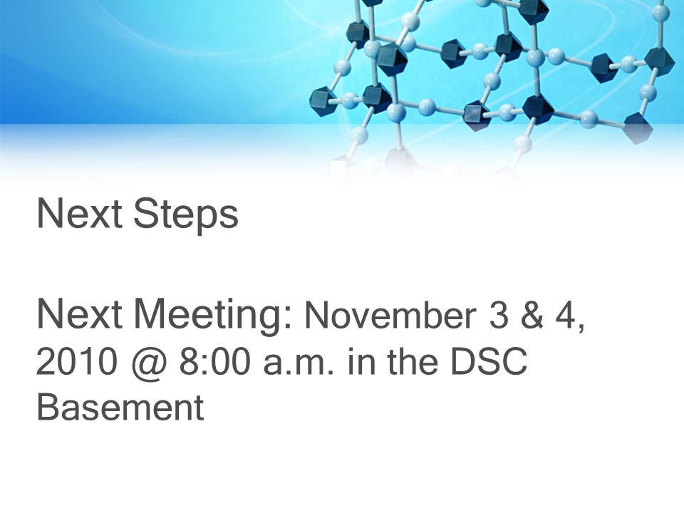 Next Steps Next Meeting: November 3 & 4, 8:00 a.m. in the DSC Basement