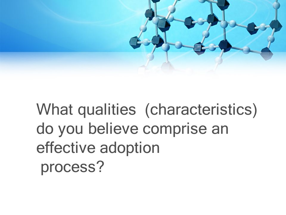 What qualities (characteristics) do you believe comprise an effective adoption process