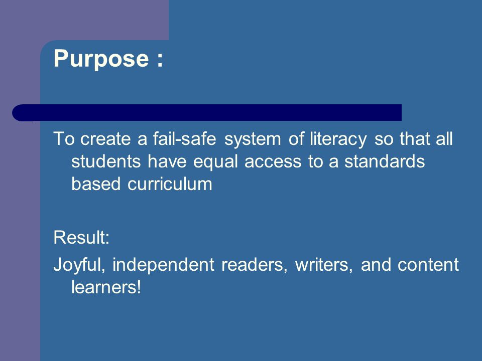 Purpose : To create a fail-safe system of literacy so that all students have equal access to a standards based curriculum Result: Joyful, independent readers, writers, and content learners!