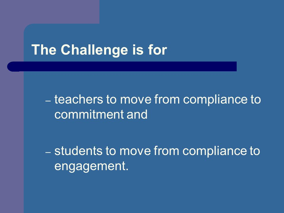 The Challenge is for – teachers to move from compliance to commitment and – students to move from compliance to engagement.