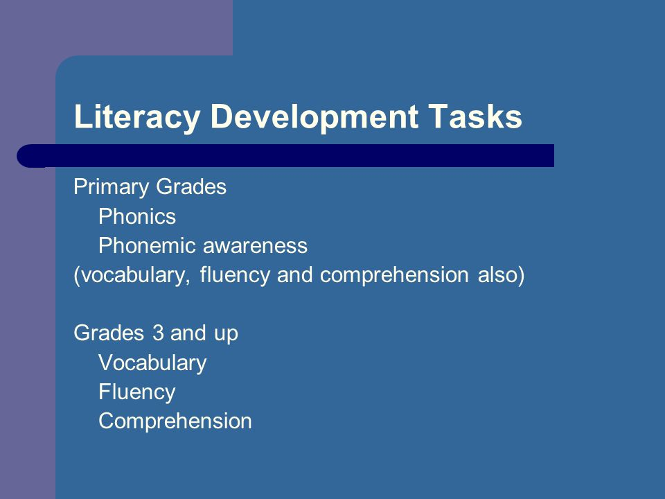 Literacy Development Tasks Primary Grades Phonics Phonemic awareness (vocabulary, fluency and comprehension also) Grades 3 and up Vocabulary Fluency Comprehension