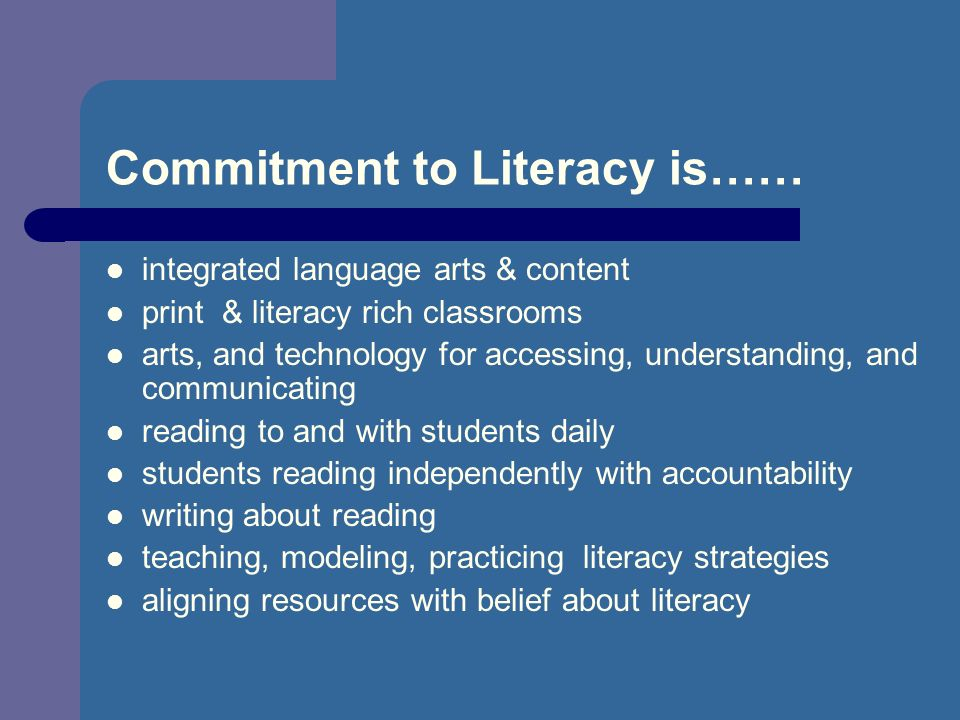Commitment to Literacy is…… integrated language arts & content print & literacy rich classrooms arts, and technology for accessing, understanding, and communicating reading to and with students daily students reading independently with accountability writing about reading teaching, modeling, practicing literacy strategies aligning resources with belief about literacy