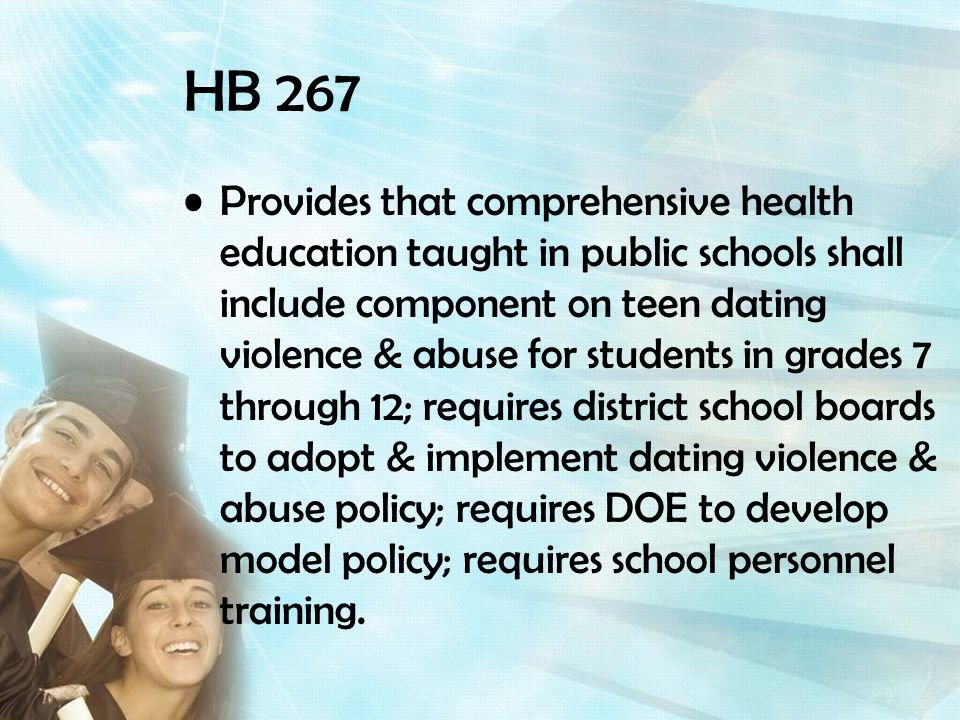 HB 267 Provides that comprehensive health education taught in public schools shall include component on teen dating violence & abuse for students in grades 7 through 12; requires district school boards to adopt & implement dating violence & abuse policy; requires DOE to develop model policy; requires school personnel training.