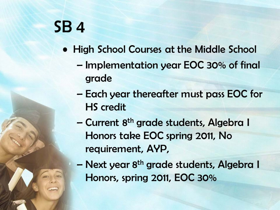 High School Courses at the Middle School –Implementation year EOC 30% of final grade –Each year thereafter must pass EOC for HS credit –Current 8 th grade students, Algebra I Honors take EOC spring 2011, No requirement, AYP, –Next year 8 th grade students, Algebra I Honors, spring 2011, EOC 30%