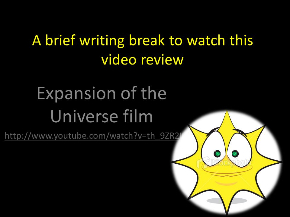 A brief writing break to watch this video review Expansion of the Universe film http://www.youtube.com/watch v=th_9ZR2I0_w