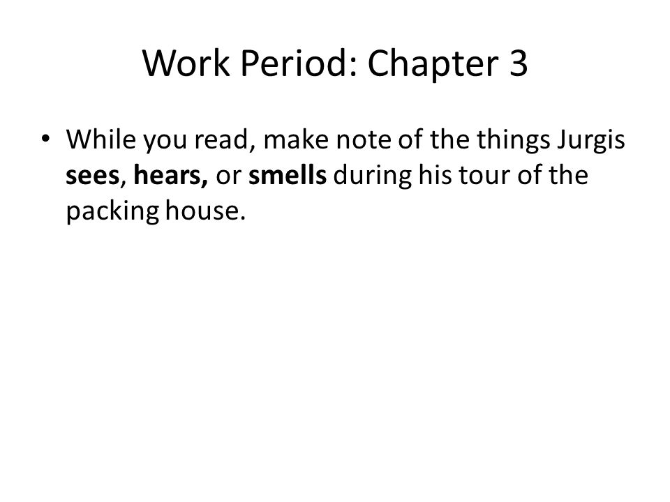 Work Period: Chapter 3 While you read, make note of the things Jurgis sees, hears, or smells during his tour of the packing house.