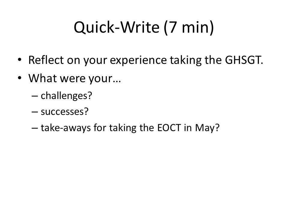 Quick-Write (7 min) Reflect on your experience taking the GHSGT.