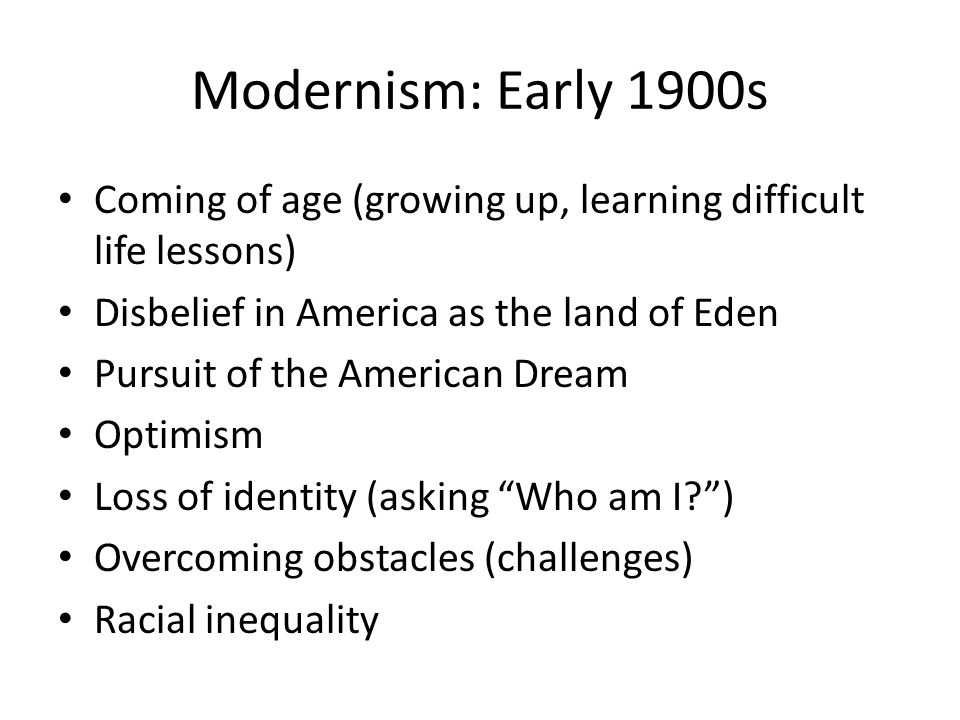 Modernism: Early 1900s Coming of age (growing up, learning difficult life lessons) Disbelief in America as the land of Eden Pursuit of the American Dream Optimism Loss of identity (asking Who am I ) Overcoming obstacles (challenges) Racial inequality