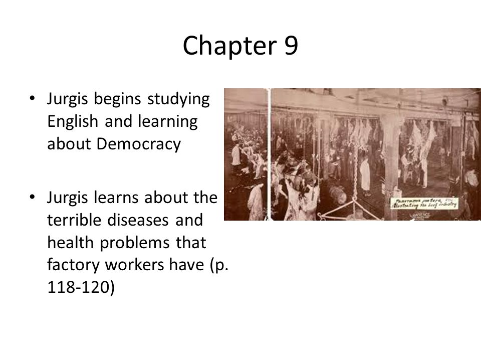 Chapter 9 Jurgis begins studying English and learning about Democracy Jurgis learns about the terrible diseases and health problems that factory workers have (p.