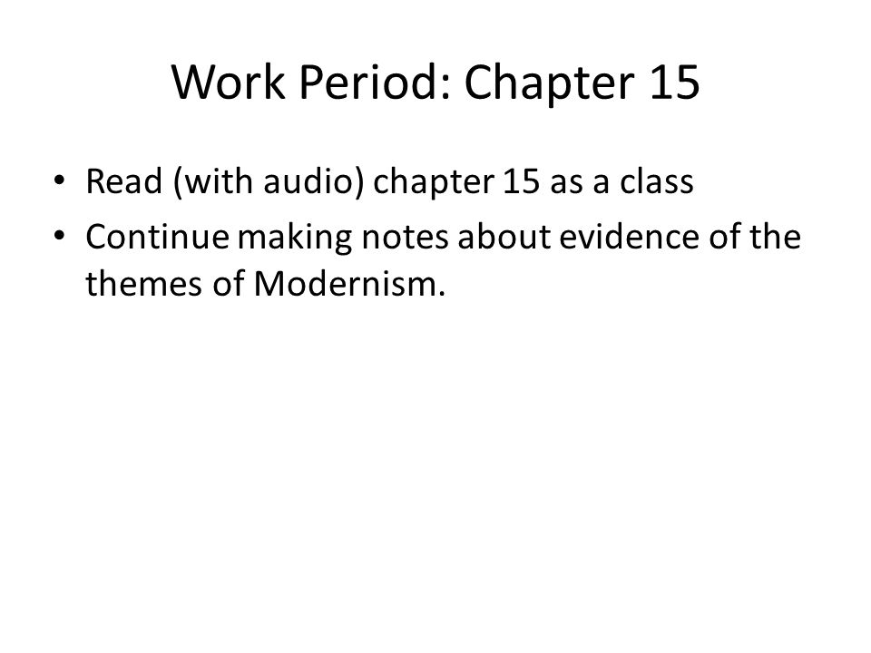 Work Period: Chapter 15 Read (with audio) chapter 15 as a class Continue making notes about evidence of the themes of Modernism.