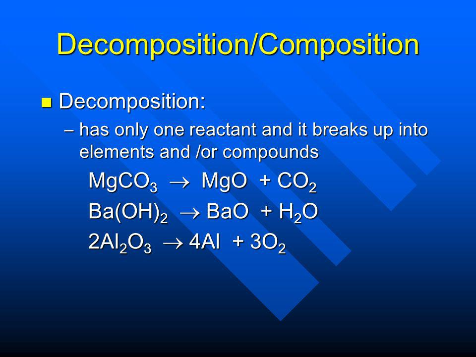 Decomposition/Composition Decomposition: Decomposition: –has only one reactant and it breaks up into elements and /or compounds MgCO 3 MgO + CO 2 MgCO 3 MgO + CO 2 Ba(OH) 2 BaO + H 2 O Ba(OH) 2 BaO + H 2 O 2Al 2 O 3 4Al + 3O 2 2Al 2 O 3 4Al + 3O 2