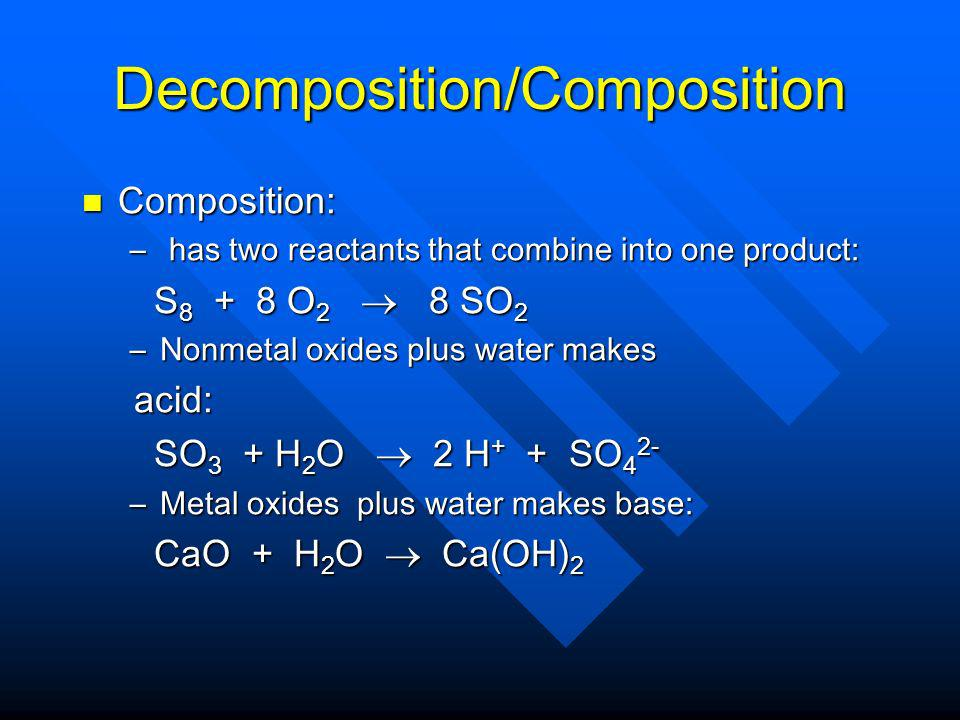 Decomposition/Composition Composition: Composition: – has two reactants that combine into one product: S 8 + 8 O 2 8 SO 2 S 8 + 8 O 2 8 SO 2 –Nonmetal oxides plus water makes acid: acid: SO 3 + H 2 O 2 H + + SO 4 2- SO 3 + H 2 O 2 H + + SO 4 2- –Metal oxides plus water makes base: CaO + H 2 O Ca(OH) 2 CaO + H 2 O Ca(OH) 2
