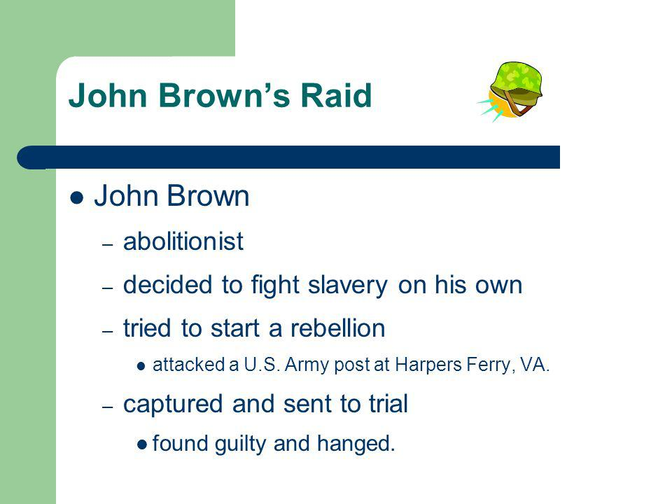 John Browns Raid John Brown – abolitionist – decided to fight slavery on his own – tried to start a rebellion attacked a U.S.