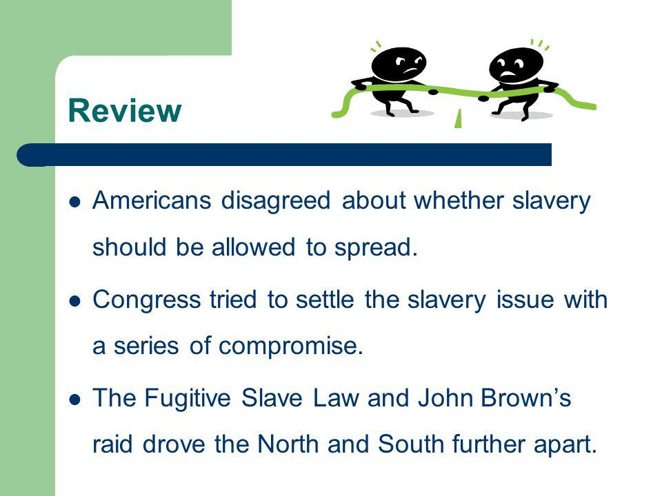 Review Americans disagreed about whether slavery should be allowed to spread.