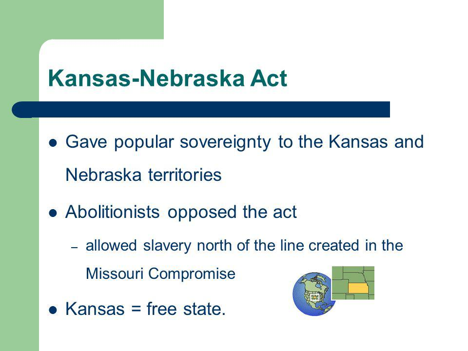 Kansas-Nebraska Act Gave popular sovereignty to the Kansas and Nebraska territories Abolitionists opposed the act – allowed slavery north of the line created in the Missouri Compromise Kansas = free state.