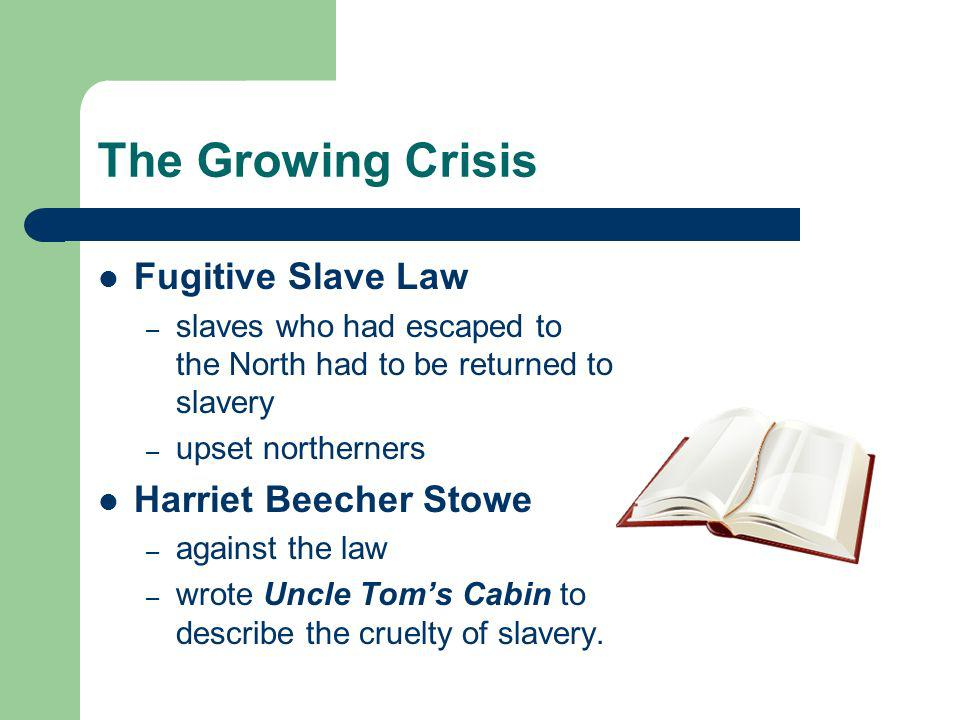 The Growing Crisis Fugitive Slave Law – slaves who had escaped to the North had to be returned to slavery – upset northerners Harriet Beecher Stowe – against the law – wrote Uncle Toms Cabin to describe the cruelty of slavery.