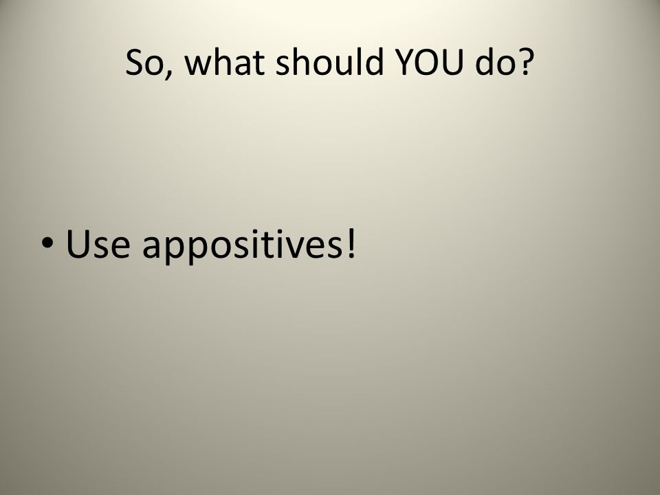 So, what should YOU do Use appositives!