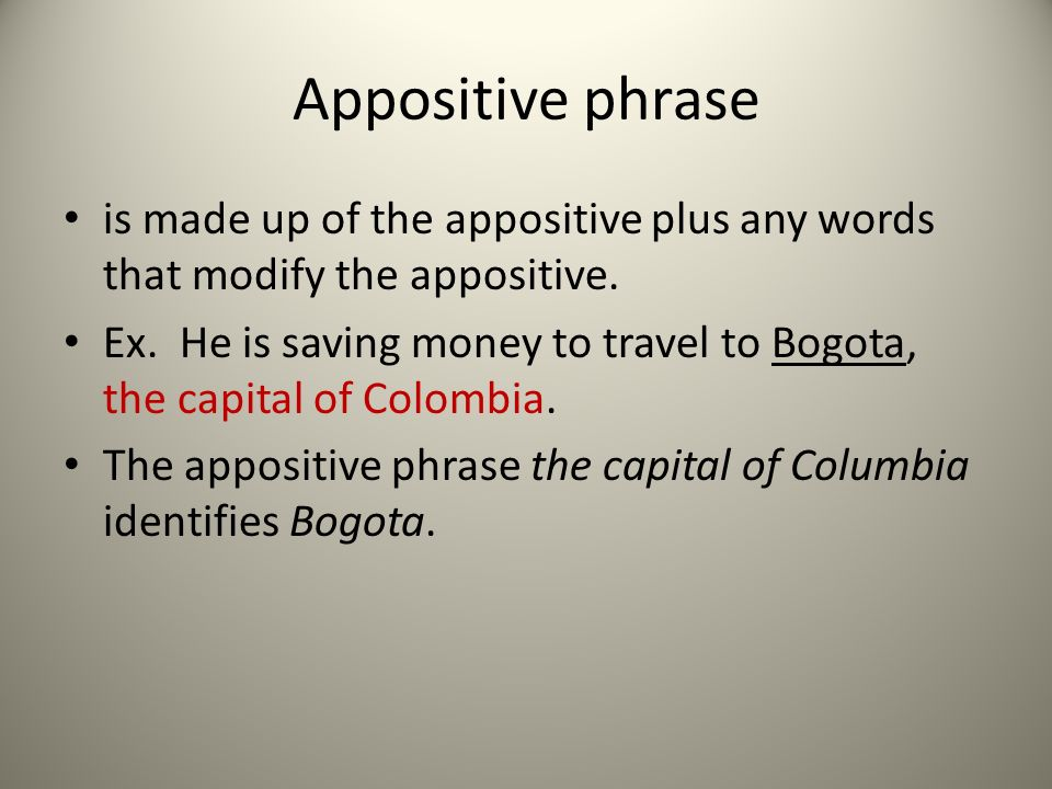 Appositive phrase is made up of the appositive plus any words that modify the appositive.