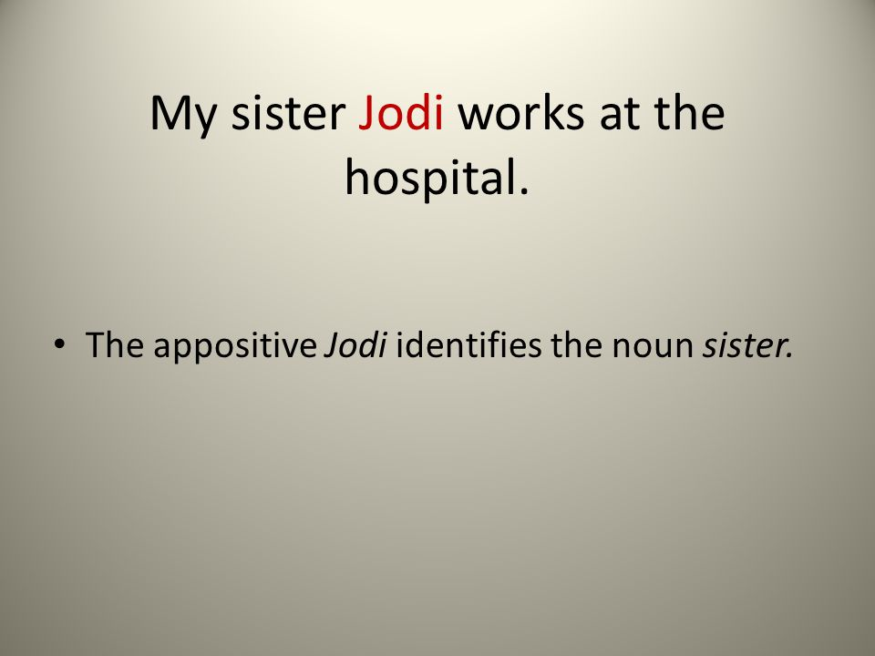 My sister Jodi works at the hospital. The appositive Jodi identifies the noun sister.