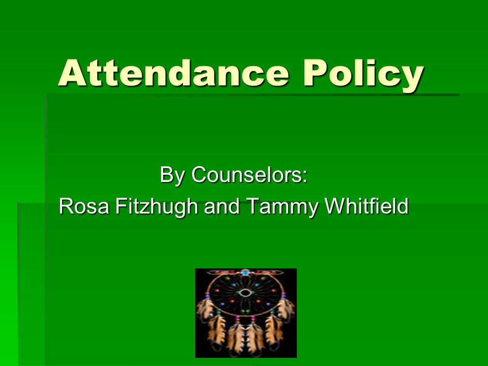 Attendance Policy By Counselors: Rosa Fitzhugh and Tammy Whitfield