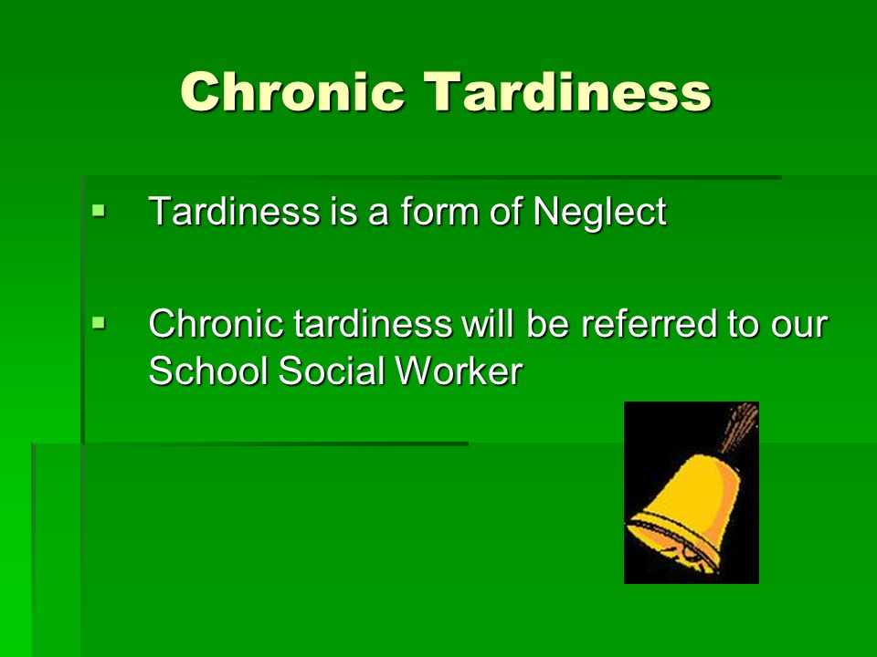 Chronic Tardiness Tardiness is a form of Neglect Tardiness is a form of Neglect Chronic tardiness will be referred to our School Social Worker Chronic tardiness will be referred to our School Social Worker