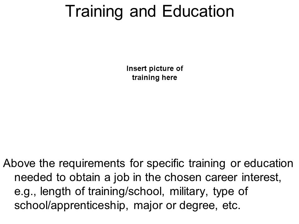 Training and Education Above the requirements for specific training or education needed to obtain a job in the chosen career interest, e.g., length of training/school, military, type of school/apprenticeship, major or degree, etc.