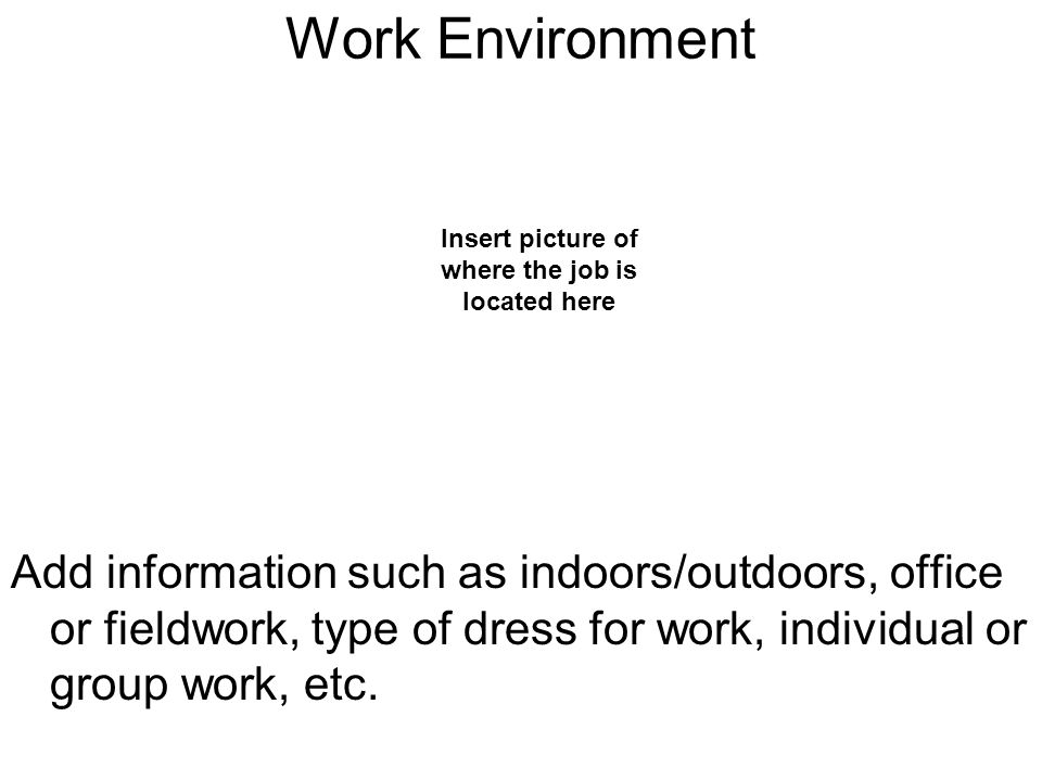 Work Environment Add information such as indoors/outdoors, office or fieldwork, type of dress for work, individual or group work, etc.