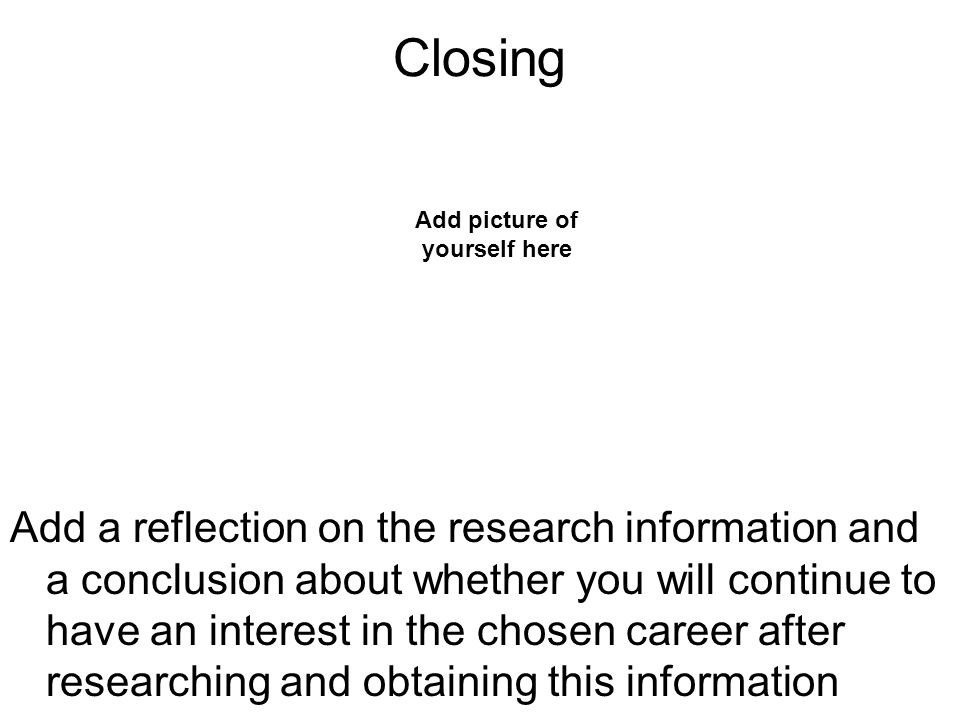 Closing Add a reflection on the research information and a conclusion about whether you will continue to have an interest in the chosen career after researching and obtaining this information Add picture of yourself here