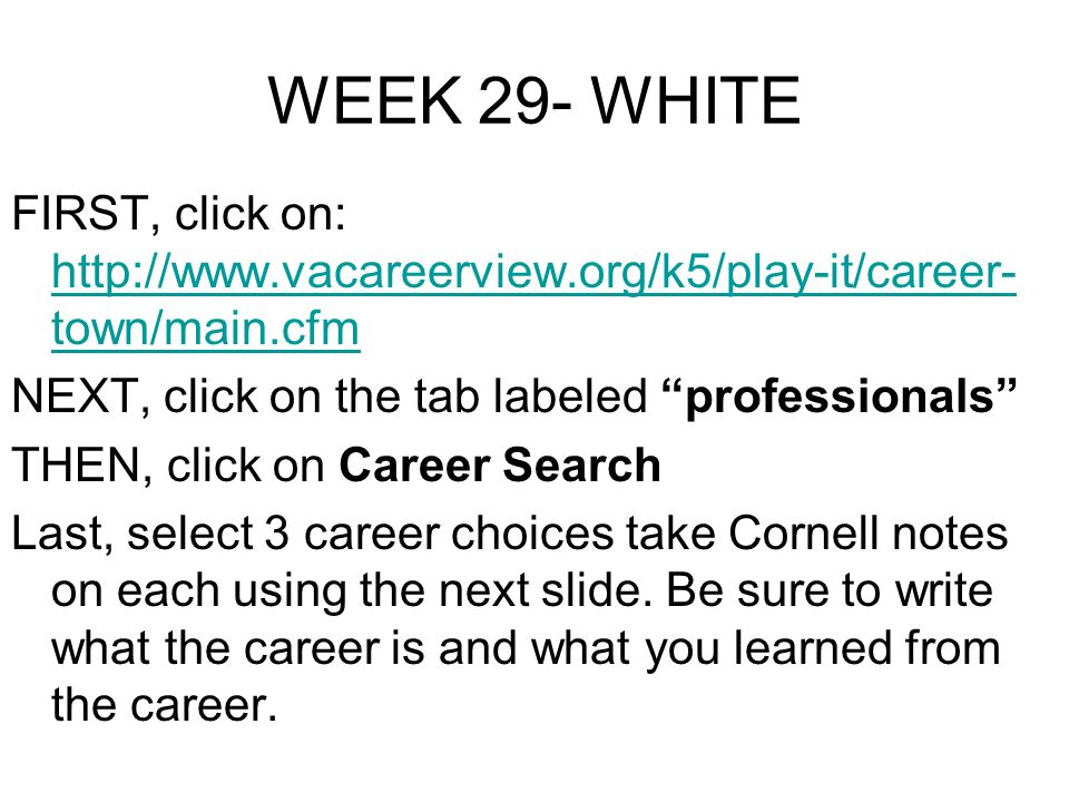 WEEK 29- WHITE FIRST, click on: http://www.vacareerview.org/k5/play-it/career- town/main.cfm http://www.vacareerview.org/k5/play-it/career- town/main.cfm NEXT, click on the tab labeled professionals THEN, click on Career Search Last, select 3 career choices take Cornell notes on each using the next slide.