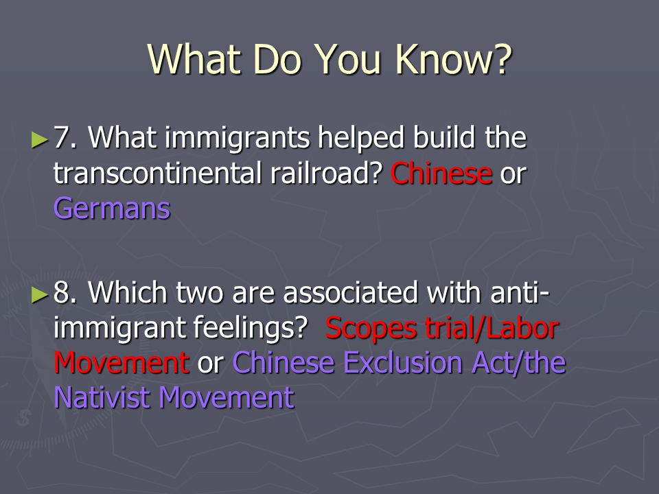 What Do You Know. 7. What immigrants helped build the transcontinental railroad.