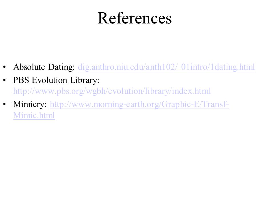 References Absolute Dating: dig.anthro.niu.edu/anth102/ 01intro/1dating.htmldig.anthro.niu.edu/anth102/ 01intro/1dating.html PBS Evolution Library: http://www.pbs.org/wgbh/evolution/library/index.html http://www.pbs.org/wgbh/evolution/library/index.html Mimicry: http://www.morning-earth.org/Graphic-E/Transf- Mimic.htmlhttp://www.morning-earth.org/Graphic-E/Transf- Mimic.html