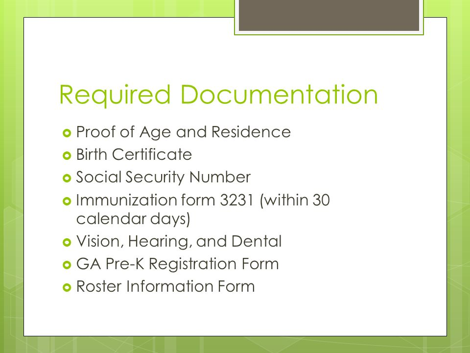 Required Documentation Proof of Age and Residence Birth Certificate Social Security Number Immunization form 3231 (within 30 calendar days) Vision, Hearing, and Dental GA Pre-K Registration Form Roster Information Form