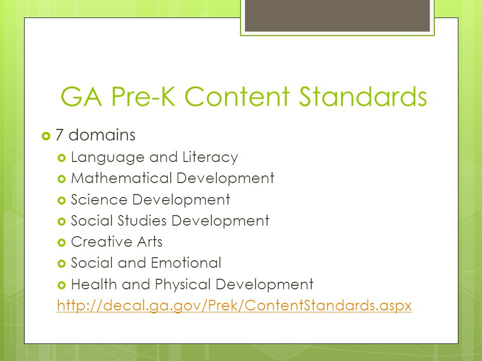GA Pre-K Content Standards 7 domains Language and Literacy Mathematical Development Science Development Social Studies Development Creative Arts Social and Emotional Health and Physical Development http://decal.ga.gov/Prek/ContentStandards.aspx