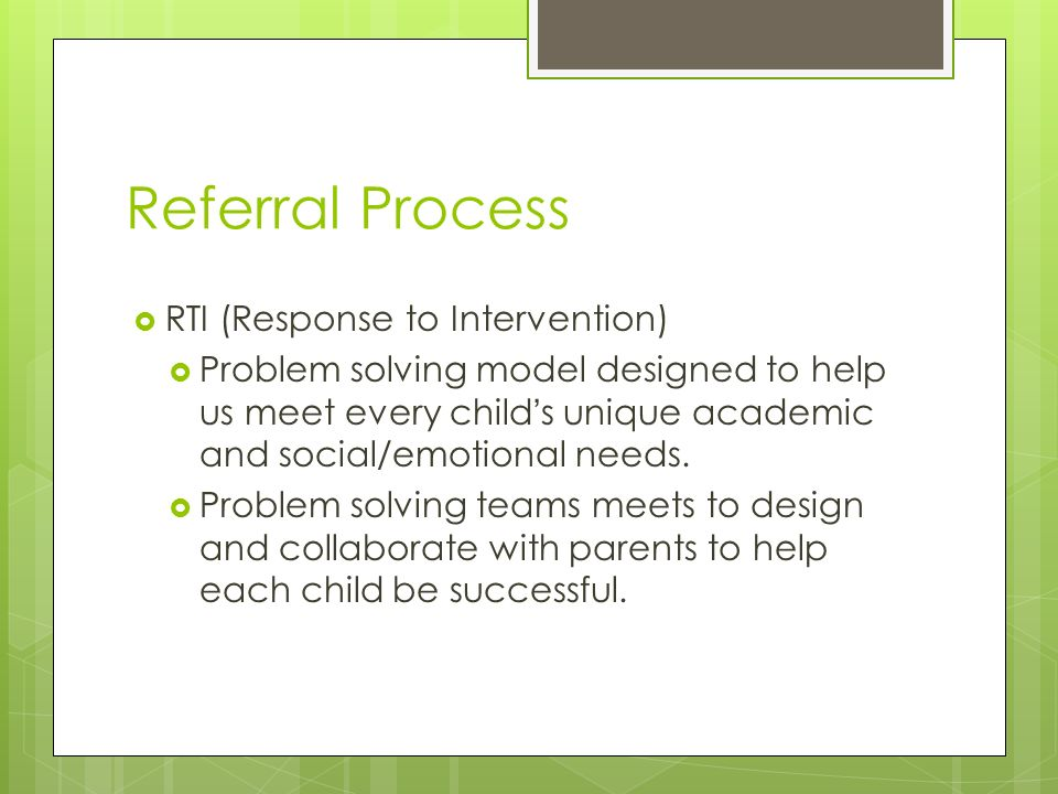 Referral Process RTI (Response to Intervention) Problem solving model designed to help us meet every childs unique academic and social/emotional needs.