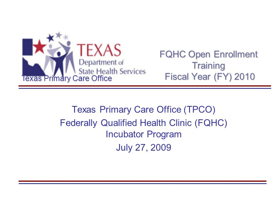 Texas Primary Care Office FQHC Open Enrollment Training Fiscal Year (FY) 2010 Texas Primary Care Office (TPCO) Federally Qualified Health Clinic (FQHC) Incubator Program July 27, 2009