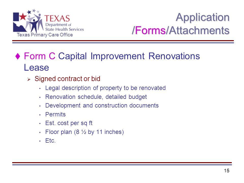 Texas Primary Care Office 15 Application /Forms/Attachments Form C Capital Improvement Renovations Lease Signed contract or bid Legal description of property to be renovated Renovation schedule, detailed budget Development and construction documents Permits Est.