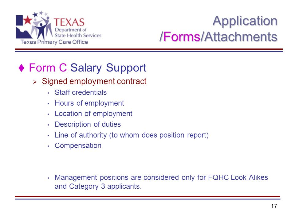 Texas Primary Care Office 17 Application /Forms/Attachments Form C Salary Support Signed employment contract Staff credentials Hours of employment Location of employment Description of duties Line of authority (to whom does position report) Compensation Management positions are considered only for FQHC Look Alikes and Category 3 applicants.