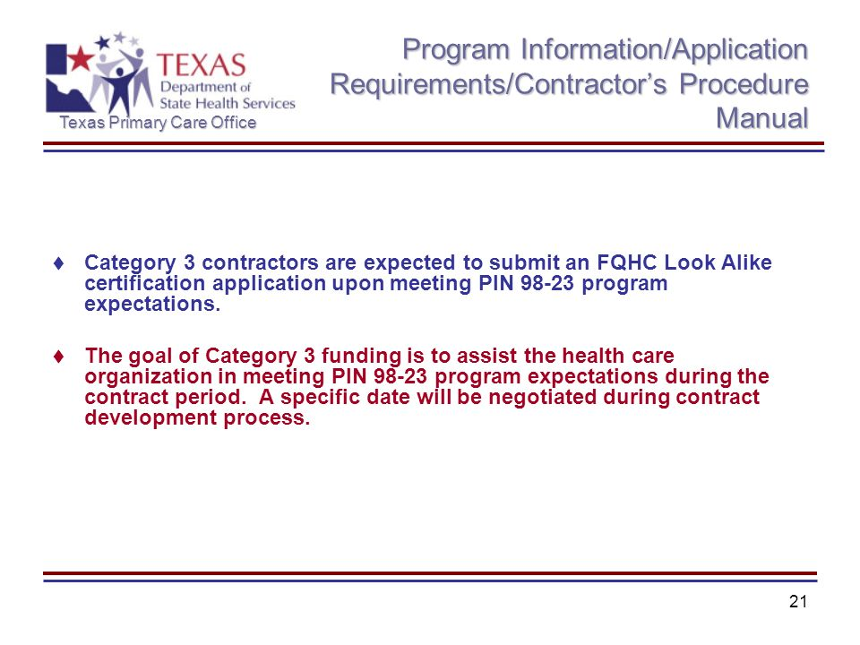 Texas Primary Care Office 21 Program Information/Application Requirements/Contractors Procedure Manual Category 3 contractors are expected to submit an FQHC Look Alike certification application upon meeting PIN 98-23 program expectations.