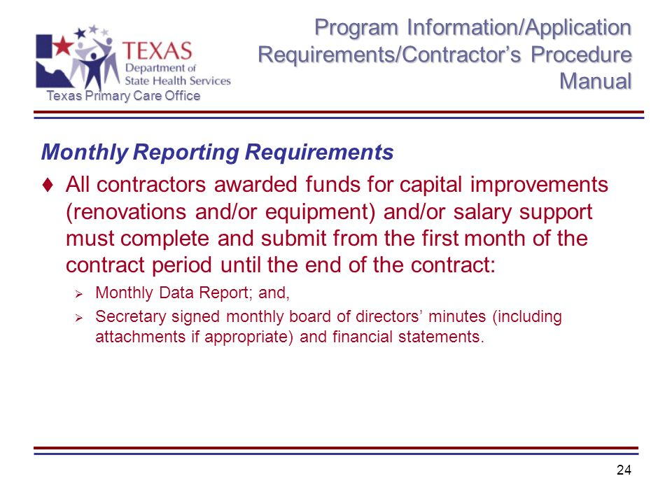 Texas Primary Care Office 24 Program Information/Application Requirements/Contractors Procedure Manual Monthly Reporting Requirements All contractors awarded funds for capital improvements (renovations and/or equipment) and/or salary support must complete and submit from the first month of the contract period until the end of the contract: Monthly Data Report; and, Secretary signed monthly board of directors minutes (including attachments if appropriate) and financial statements.