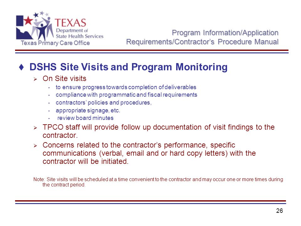 Texas Primary Care Office 26 Program Information/Application Requirements/Contractors Procedure Manual DSHS Site Visits and Program Monitoring On Site visits to ensure progress towards completion of deliverables compliance with programmatic and fiscal requirements contractors policies and procedures, appropriate signage, etc.
