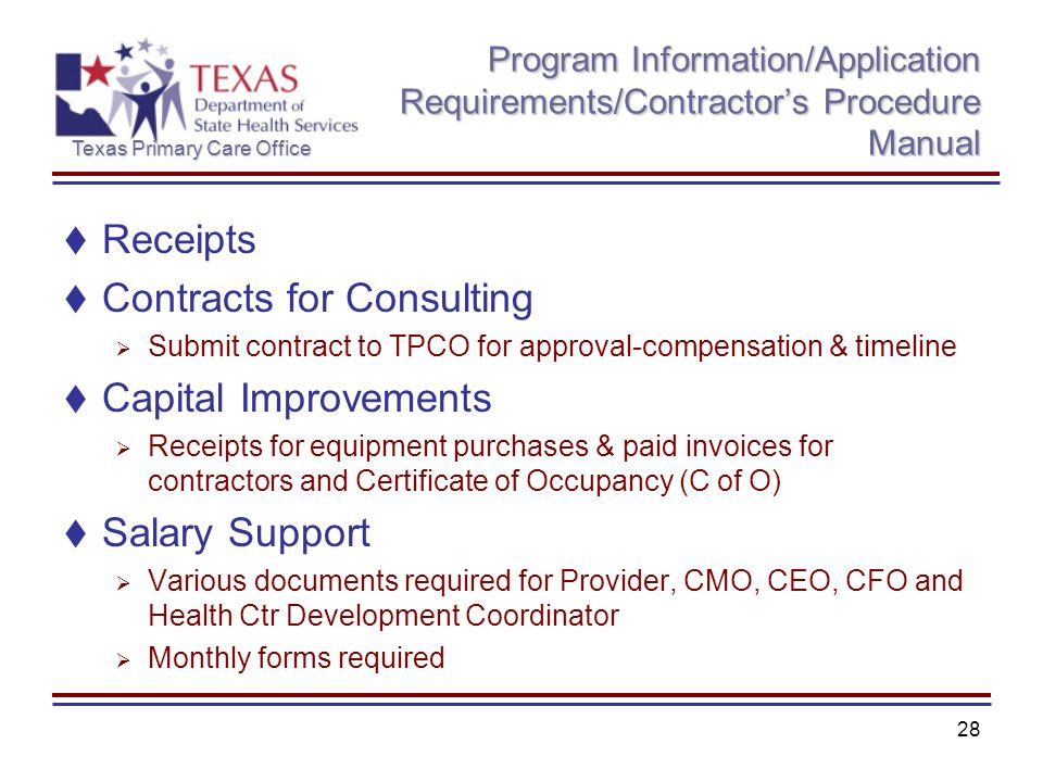 Texas Primary Care Office 28 Program Information/Application Requirements/Contractors Procedure Manual Receipts Contracts for Consulting Submit contract to TPCO for approval-compensation & timeline Capital Improvements Receipts for equipment purchases & paid invoices for contractors and Certificate of Occupancy (C of O) Salary Support Various documents required for Provider, CMO, CEO, CFO and Health Ctr Development Coordinator Monthly forms required