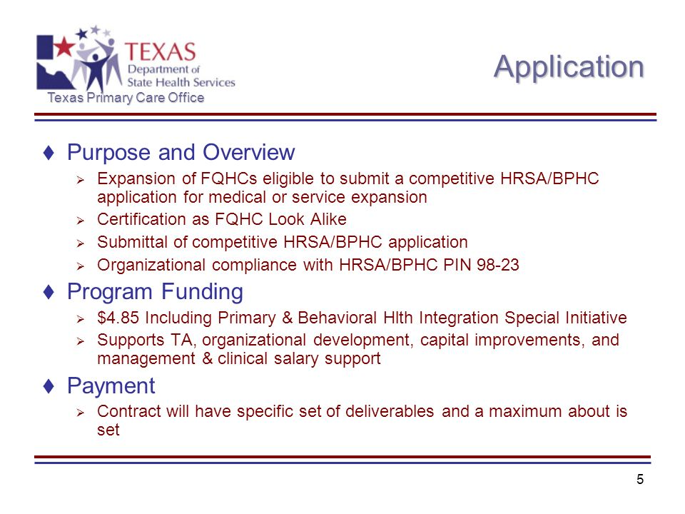 Texas Primary Care Office 5 Application Purpose and Overview Expansion of FQHCs eligible to submit a competitive HRSA/BPHC application for medical or service expansion Certification as FQHC Look Alike Submittal of competitive HRSA/BPHC application Organizational compliance with HRSA/BPHC PIN 98-23 Program Funding $4.85 Including Primary & Behavioral Hlth Integration Special Initiative Supports TA, organizational development, capital improvements, and management & clinical salary support Payment Contract will have specific set of deliverables and a maximum about is set